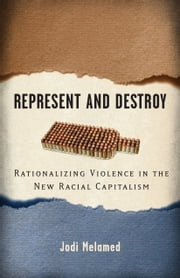 Represent and Destroy - Rationalizing Violence in the New Racial Capitalism ebook by Jodi Melamed