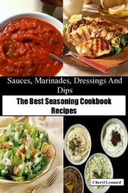 Sauces, Marinades, Dressings And Dips The Best Seasoning Cookbook Recipes ebook by Cheryl Leonard
