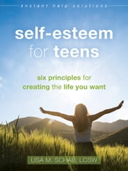 Self-Esteem for Teens - Six Principles for Creating the Life You Want ebook by Lisa M. Schab, LCSW