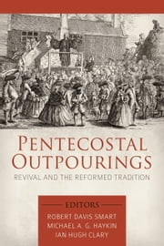 Pentecostal Outpourings - Revival and the Reformed Tradition ebook by Michael A. G. Haykin,Robert Davis Smart,Ian Hugh Clary