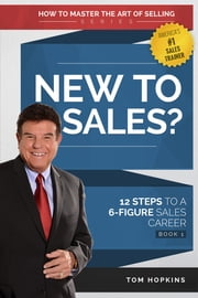 New to Sales? - 12 Steps to a 6-Figure Sales Career ebook by Tom Hopkins