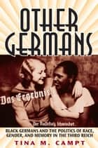 Other Germans - Black Germans and the Politics of Race, Gender, and Memory in the Third Reich ebook by Tina Marie Campt