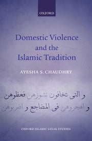 Domestic Violence and the Islamic Tradition ebook by Ayesha S. Chaudhry