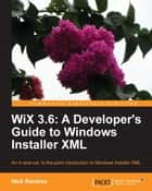 WiX 3.6: A Developer's Guide to Windows Installer XML ebook by Nick Ramirez