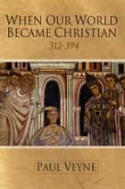 When Our World Became Christian - 312 - 394 ebook by Paul Veyne