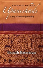 Essence of the Upanishads - A Key to Indian Spirituality ebook by Eknath Easwaran