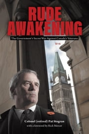 Rude Awakening: The Government's Secret War Against Canada's Veterans ebook by Stogran, Colonel (retired) Pat B.