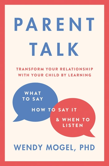 Parent Talk - Transform Your Relationship with Your Child By Learning What to Say, How to Say it, and When to Listen ebook by Dr Wendy Mogel