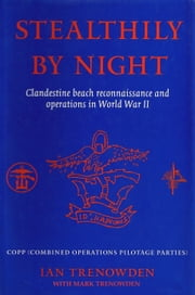 Stealthily by Night - COPP (Combined Operations Pilotage Parties) - Clandestine Beach Reconnaissance And Operations In World War II ebook by Ian Trenowden,Mark Trenowden