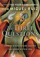 The Three Questions - How to Discover and Master the Power Within You ebook by Don Miguel Ruiz, Barbara Emrys