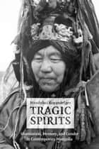 Tragic Spirits - Shamanism, Memory, and Gender in Contemporary Mongolia ebook by Manduhai Buyandelger
