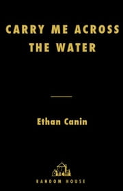 Carry Me Across the Water - A Novel ebook by Ethan Canin