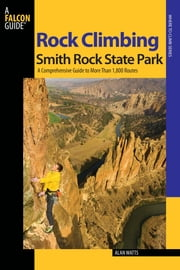 Rock Climbing Smith Rock State Park - A Comprehensive Guide To More Than 1,800 Routes ebook by Alan Watts