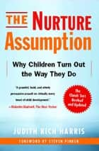 The Nurture Assumption - Why Children Turn Out the Way They Do ebook by Judith Rich Harris, Steven Pinker