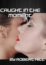 Caught In The Moment ebook by Robert Hill