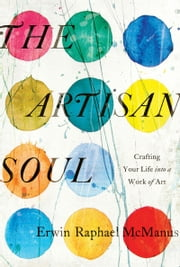The Artisan Soul - Crafting Your Life into a Work of Art ebook by Erwin Raphael McManus