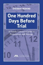 One Hundred Days Before Trial - A Family Lawyer's Guide to Preparation and Strategy ebook by Steven  Nathan Peskind