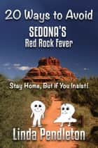 20 Ways To Avoid Sedona's Red Rock Fever: Stay Home, But if You Insist! ebook by Linda Pendleton
