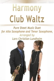 Harmony Club Waltz Pure Sheet Music Duet for Alto Saxophone and Tenor Saxophone, Arranged by Lars Christian Lundholm ebook by Pure Sheet Music