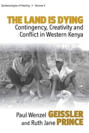 The Land Is Dying - Contingency, Creativity and Conflict in Western Kenya ebook by Paul Wenzel Geissler,Ruth Jane Prince