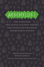 Aeschylus I - The Persians, The Seven Against Thebes, The Suppliant Maidens, Prometheus Bound ebook by Aeschylus,David Grene,Richmond Lattimore,Mark Griffith,Glenn W. Most,David Grene,Richmond Lattimore,Mark Griffith,Glenn W. Most
