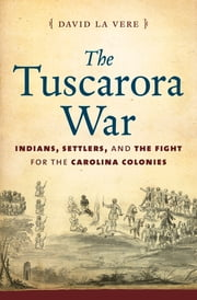 The Tuscarora War - Indians, Settlers, and the Fight for the Carolina Colonies ebook by David La Vere