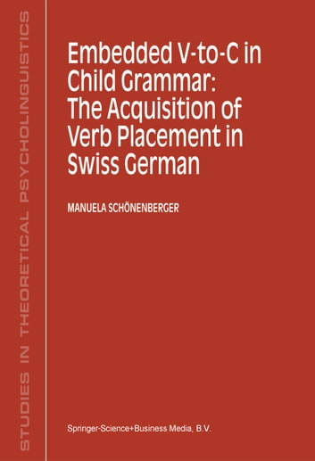 Embedded V-To-C in Child Grammar: The Acquisition of Verb Placement in Swiss German ebook by Manuela Schönenberger