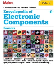 Encyclopedia of Electronic Components Volume 3 - Sensors for Location, Presence, Proximity, Orientation, Oscillation, Force, Load, Human Input, Liquid and Gas Properties, Light, Heat, Sound, and Electricity ebook by Charles Platt