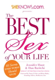 SheKnows.com Presents - The Best Sex of Your Life: 101 Secrets Every Woman Should Know ebook by Jennifer Hunt,Dan Baritchi