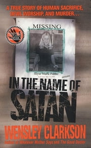 In the Name of Satan - A True Story of Human Sacrifice, Devil Worship, and Murder ebook by Wensley Clarkson