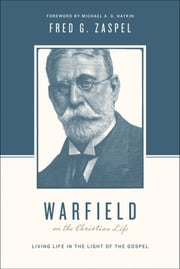 Warfield on the Christian Life (Foreword by Michael A. G. Haykin) - Living in Light of the Gospel ebook by Stephen J. Nichols,Justin Taylor,Fred G. Zaspel,Michael A. G. Haykin