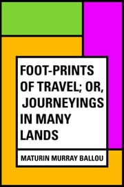 Foot-prints of Travel; Or, Journeyings in Many Lands ebook by Maturin Murray Ballou