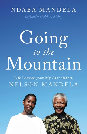 Going to the Mountain - Life Lessons from My Grandfather, Nelson Mandela ebook by Ndaba Mandela