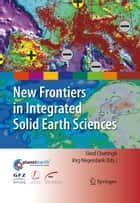 New Frontiers in Integrated Solid Earth Sciences ebook by S.A.P.L. Cloetingh,Jorg Negendank