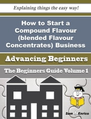 How to Start a Compound Flavour (blended Flavour Concentrates) Business (Beginners Guide) ebook by Tamiko Platt,Sam Enrico