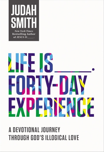 Life Is _____ Forty-Day Experience - A Devotional Journey Through God's Illogical Love ebook by Judah Smith