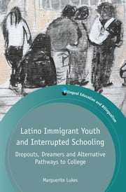 Latino Immigrant Youth and Interrupted Schooling - Dropouts, Dreamers and Alternative Pathways to College ebook by Marguerite Lukes