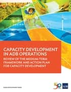 Capacity Development in ADB Operations - Review of the Medium-Term Framework and Action Plan for Capacity Development ebook by Asian Development Bank