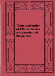 Titian; a collection of fifteen pictures and a portrait of the painter ebook by Estelle Hurll