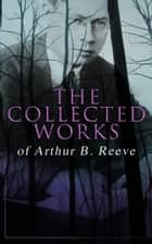 The Collected Works of Arthur B. Reeve - Crime & Mystery Collection, Including Detective Craig Kennedy Novels, The Silent Bullet, The Poisoned Pen, The War Terror, The Social Gangster, Constance Dunlap, The Master Mystery, The Conspirators… ebook by Arthur B. Reeve