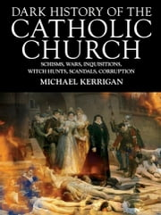 Dark History of the Catholic Church - Schisms, wars, inquisitions, witch hunts, scandals, corruption ebook by Michael Kerrigan