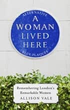 A Woman Lived Here - Alternative Blue Plaques, Remembering London's Remarkable Women 電子書籍 by Allison Vale