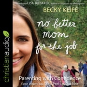 No Better Mom for the Job - Parenting with Confidence (Even When You Don't Feel Cut Out for It) audiobook by Becky Keife
