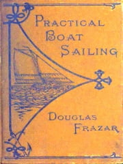 Practical Boat-sailing [Illustrated] - A Concise and Simple Treatise on the Management of Small Boats and Yachts under All Conditions, with Explanatory Chapters on Ordinary Sea-manoeuvres, and the Use of Sails, Helm, and Anchor ebook by Douglas Frazar