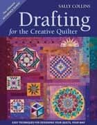 Drafting For The Creative Quilter - Easy Techniques for Designing Your Quilts, Your Way ebook by Sally Collins