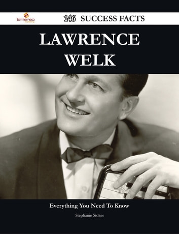 Lawrence Welk 146 Success Facts - Everything you need to know about Lawrence Welk ebook by Stephanie Stokes