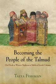 Becoming the People of the Talmud - Oral Torah as Written Tradition in Medieval Jewish Cultures ebook by Talya Fishman