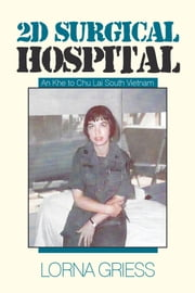 2D Surgical Hospital - An Khe to Chu Lai South Vietnam ebook by Lorna Griess