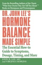Dr. John Lee's Hormone Balance Made Simple - The Essential How-to Guide to Symptoms, Dosage, Timing, and More ebook by Virginia Hopkins, John R. Lee, MD