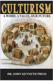Culturism: A Word, A Value, Our Future ebook by John Kenneth Press, Ph.D.